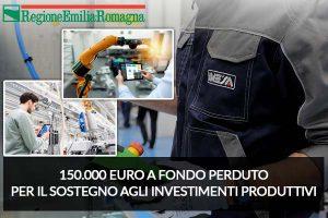 Emilia Romagna – Fino a 150.000 Euro a fondo perduto per il sostegno agli investimenti produttivi